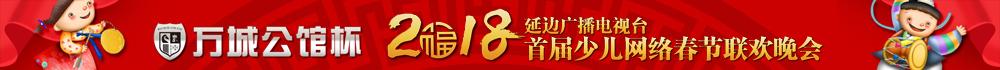 【专题】万城公馆杯 2018延边广播电视台首届少儿网络春节联欢晚会