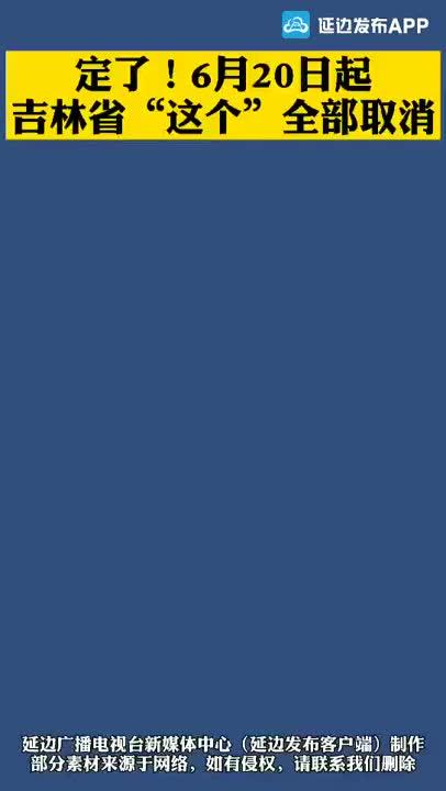"""《微视频》定了!6月20日起,吉林省""""这个""""全部取消"""