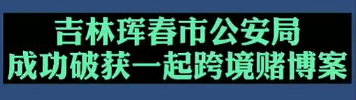 【微視頻】吉林琿春市公安局成功破獲一起跨境賭博案!