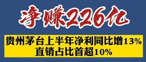 【微视频】净赚226亿!贵州茅台上半年净利同比增13%,直销占比首超10%!