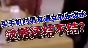 【微视频】买手机时男友遭女友当众泼水 这婚还结不结?
