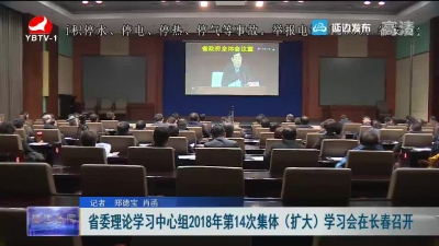 省委理论学习中心组2018年第14次集体(扩大)学习会在长春召开