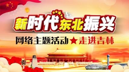 """【专题】""""新时代东北振兴""""网络主题活动走进吉林"""