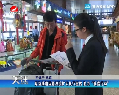 """延边铁路运输法院扩大执行宣传 助力""""秋猎行动"""""""