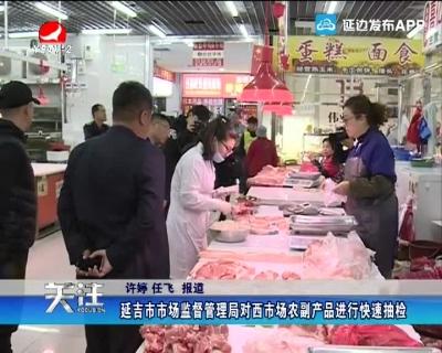 延吉市市场监督管理局对西市场农副产品进行快速抽检
