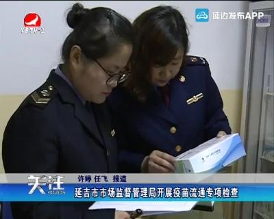延吉市市场监督管理局开展疫苗流通专项检查