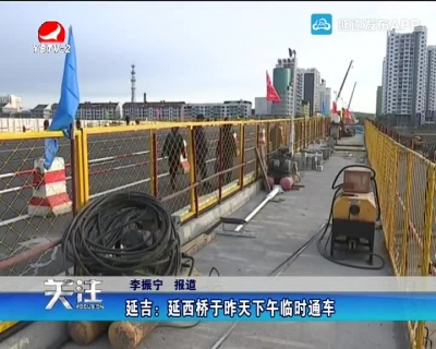 延吉:延西桥于昨天下午临时通车