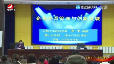"""全州民营企业家""""不忘初心、牢记使命""""素质提升培训班在延吉开班"""