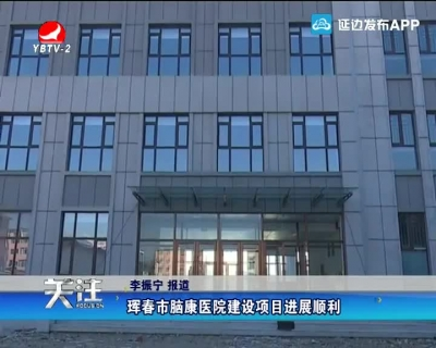珲春市脑康医院建设项目进展顺利