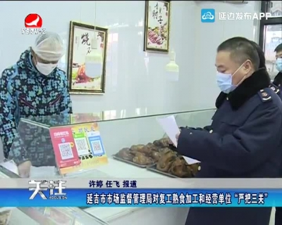 """延吉市市場監督管理局對復工熟食加工和經營單位""""嚴把三關"""""""
