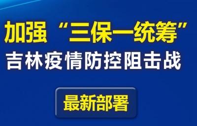 """一图读懂  加强""""三保一统筹"""",吉林疫情防控阻击战最新部署"""