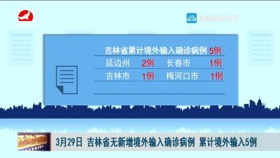 3月29日 吉林省无新增境外输入确诊病例 累计境外输入5例