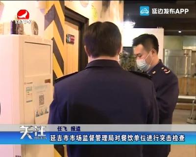 延吉市市场监督管理局对餐饮单位进行突击检查