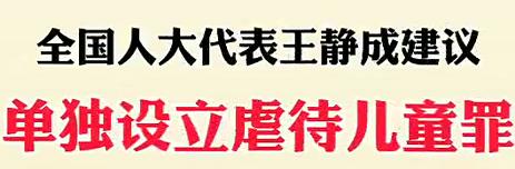 【微视频】全国人大代表王静成:建议单独设立虐待儿童罪