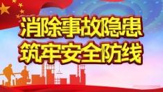 【专题】消除事故隐患 筑牢安全防线