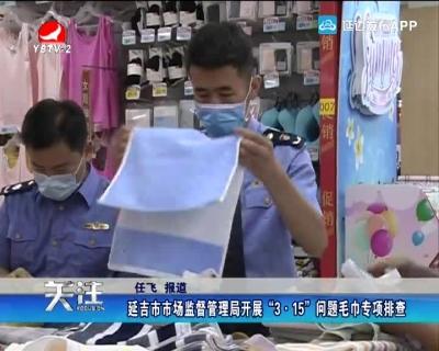 """延吉市市场监督管理局 """"3.15""""问题毛巾专项排查"""