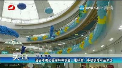 延吉市确立首家特种设备(电梯)事故演练示范单位