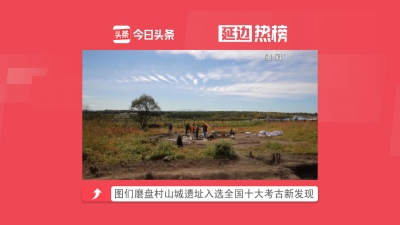 【视频新闻】延边热榜——图们磨盘村山城遗址入选全国十大考古新发现 等