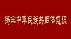 【專題】鑄牢中華民族共同體意識